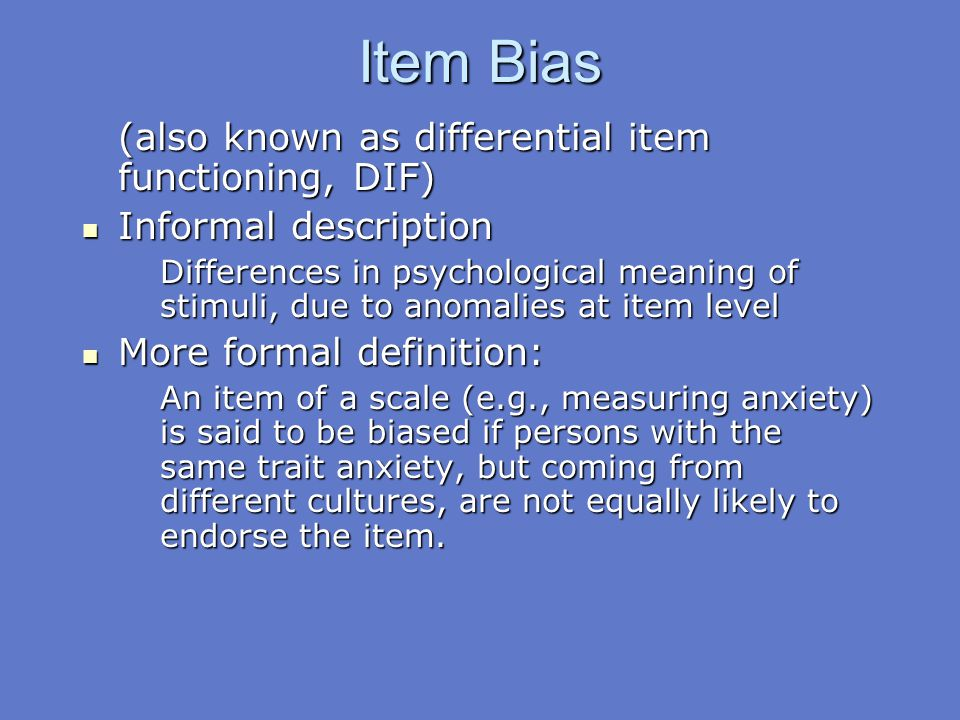 Item Bias (also known as differential item functioning, DIF) Informal description Informal description Differences in psychological meaning of stimuli
