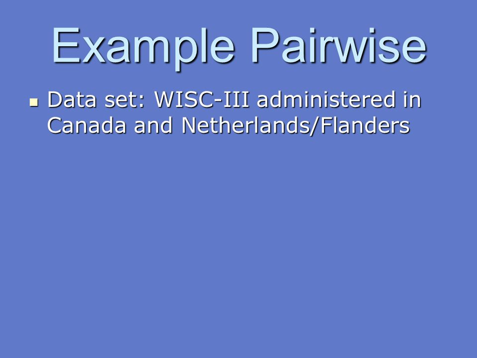 Example Pairwise Data set: WISC-III administered in Canada and Netherlands/Flanders Data set: WISC-III administered in Canada and Netherlands/Flanders