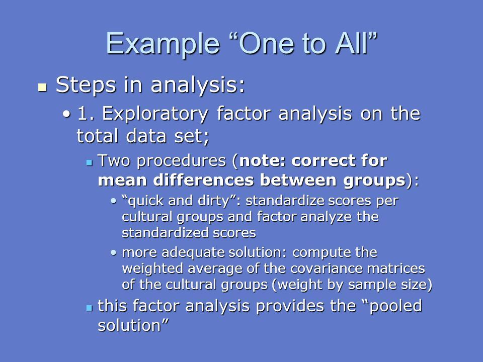 """Example """"One to All"""" Steps in analysis: Steps in analysis: 1. Exploratory factor analysis on the total data set;1. Exploratory factor analysis on the"""