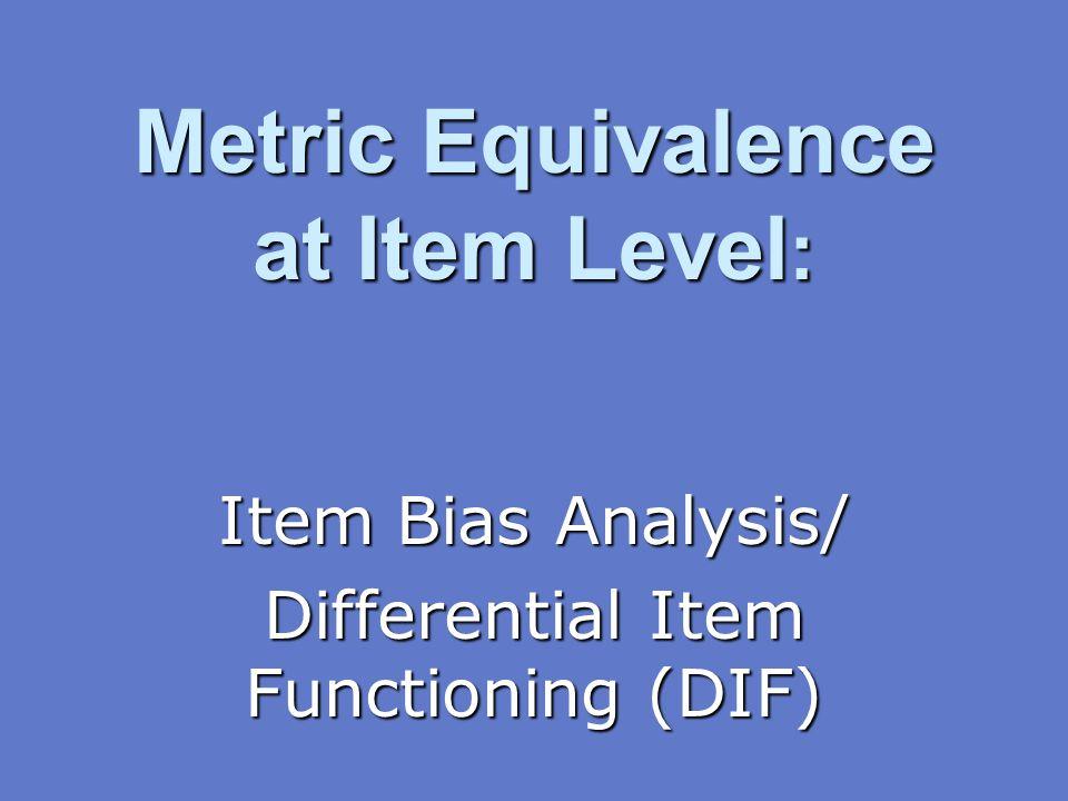 Metric Equivalence at Item Level : Item Bias Analysis/ Differential Item Functioning (DIF)