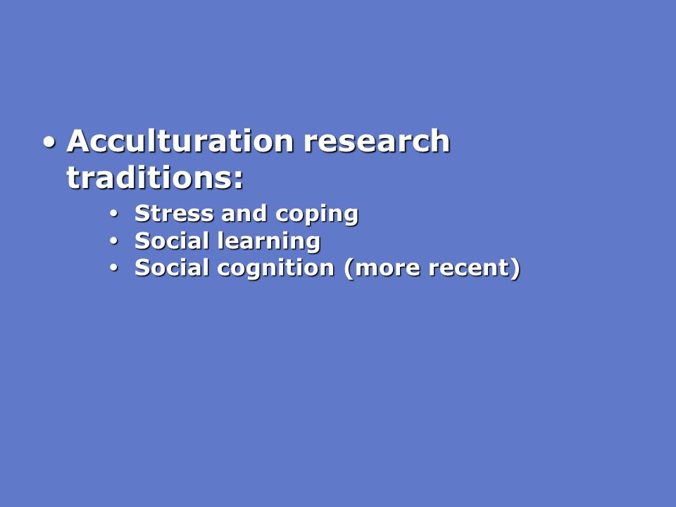 Acculturation research traditions:Acculturation research traditions:  Stress and coping  Social learning  Social cognition (more recent)