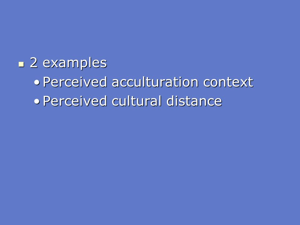 2 examples 2 examples Perceived acculturation contextPerceived acculturation context Perceived cultural distancePerceived cultural distance