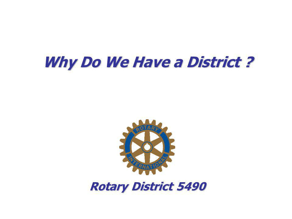 Why Do We Have a District ? Rotary District 5490
