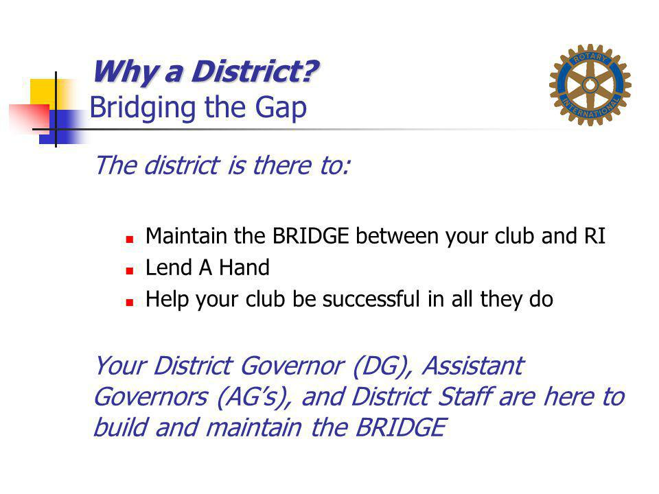 Why a District? Why a District? Bridging the Gap The district is there to: Maintain the BRIDGE between your club and RI Lend A Hand Help your club be
