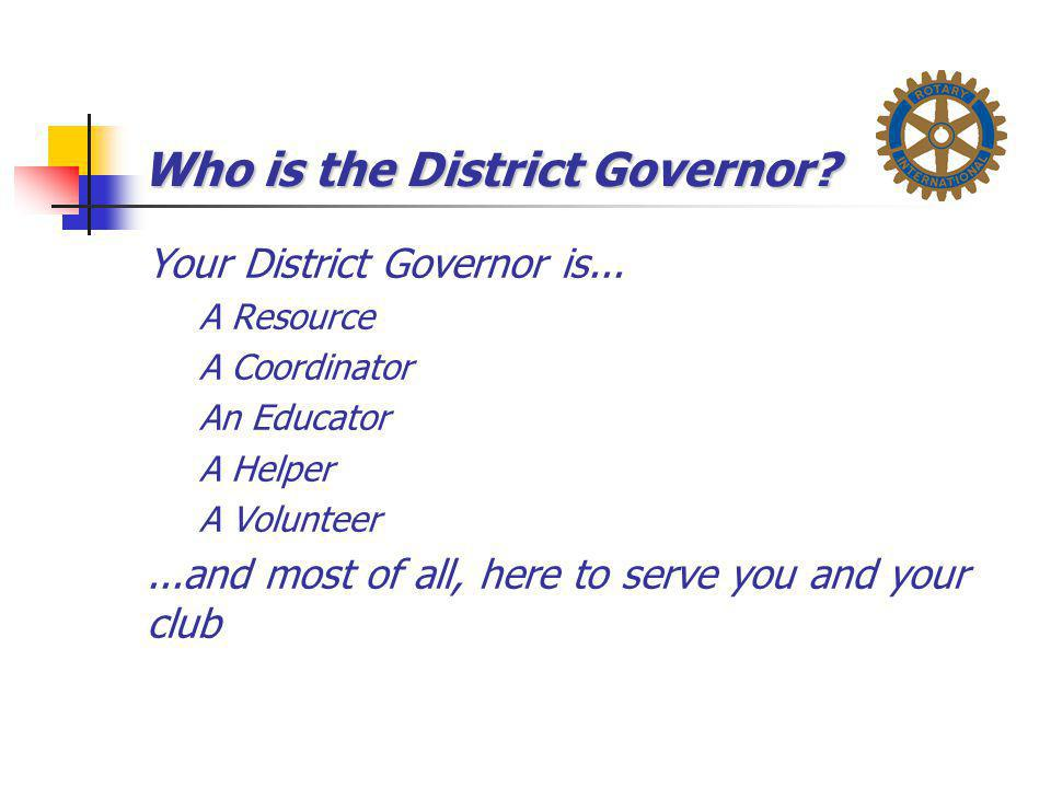 Who is the District Governor? Your District Governor is... A Resource A Coordinator An Educator A Helper A Volunteer...and most of all, here to serve