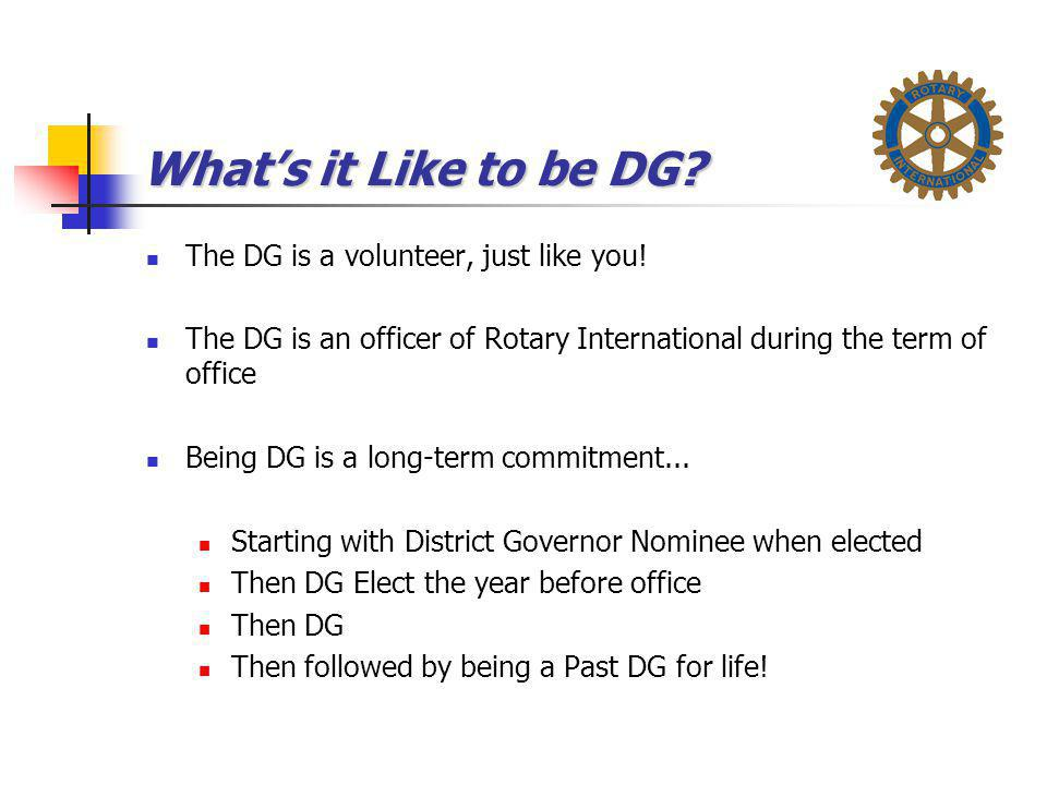 What's it Like to be DG? The DG is a volunteer, just like you! The DG is an officer of Rotary International during the term of office Being DG is a lo