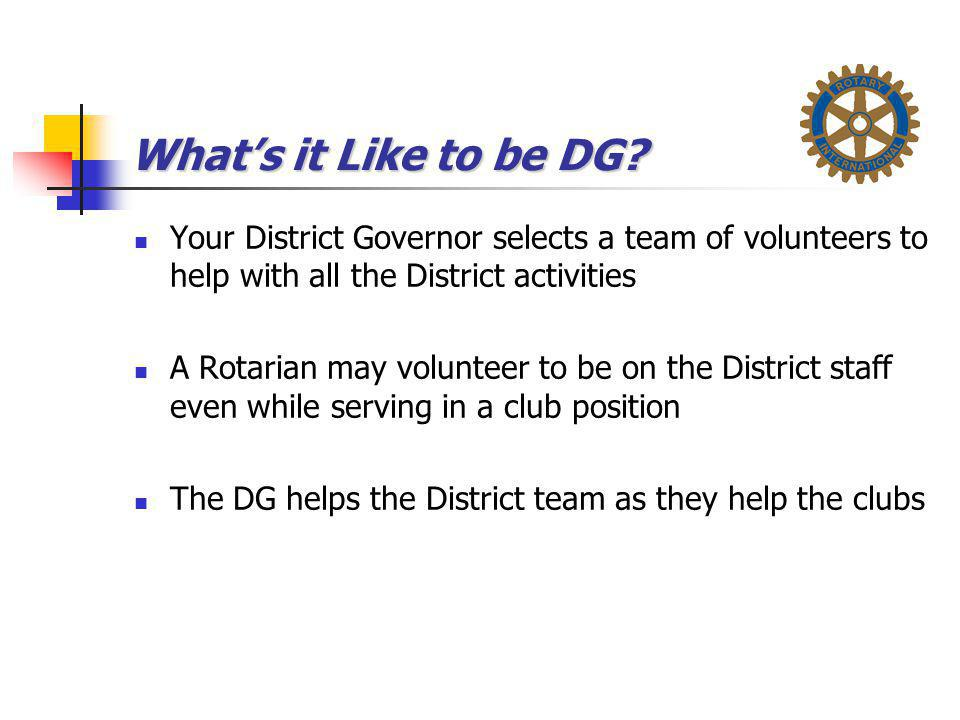 What's it Like to be DG? Your District Governor selects a team of volunteers to help with all the District activities A Rotarian may volunteer to be o