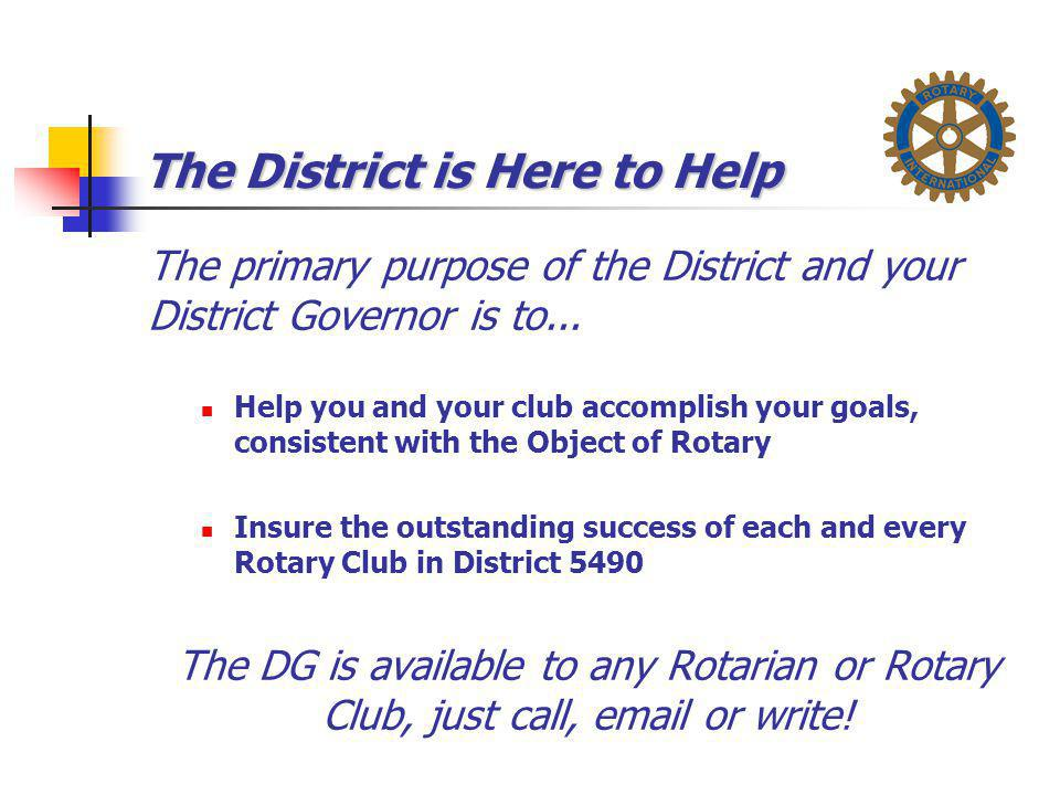 The District is Here to Help The primary purpose of the District and your District Governor is to... Help you and your club accomplish your goals, con
