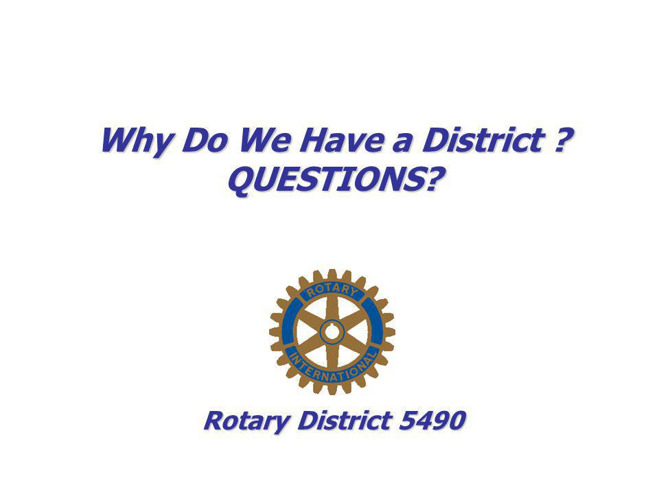 Why Do We Have a District ? QUESTIONS? Rotary District 5490