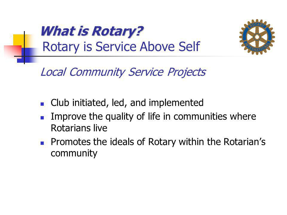 What is Rotary? What is Rotary? Rotary is Service Above Self Local Community Service Projects Club initiated, led, and implemented Improve the quality
