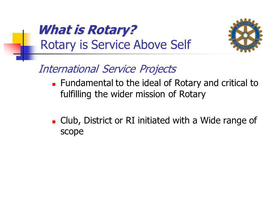 What is Rotary? What is Rotary? Rotary is Service Above Self International Service Projects Fundamental to the ideal of Rotary and critical to fulfill
