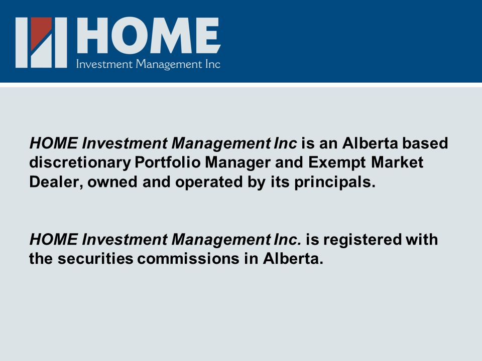 HOME Investment Management Inc is an Alberta based discretionary Portfolio Manager and Exempt Market Dealer, owned and operated by its principals. HOM