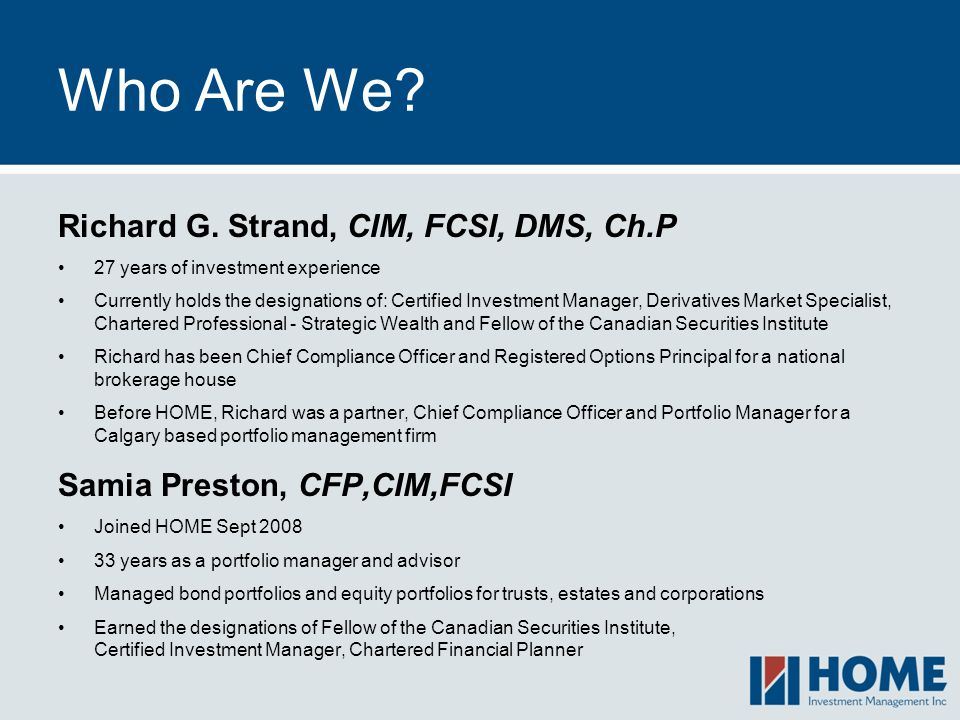 Who Are We? Richard G. Strand, CIM, FCSI, DMS, Ch.P 27 years of investment experience Currently holds the designations of: Certified Investment Manage
