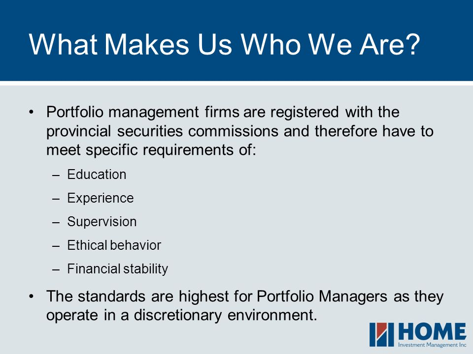 What Makes Us Who We Are? Portfolio management firms are registered with the provincial securities commissions and therefore have to meet specific req