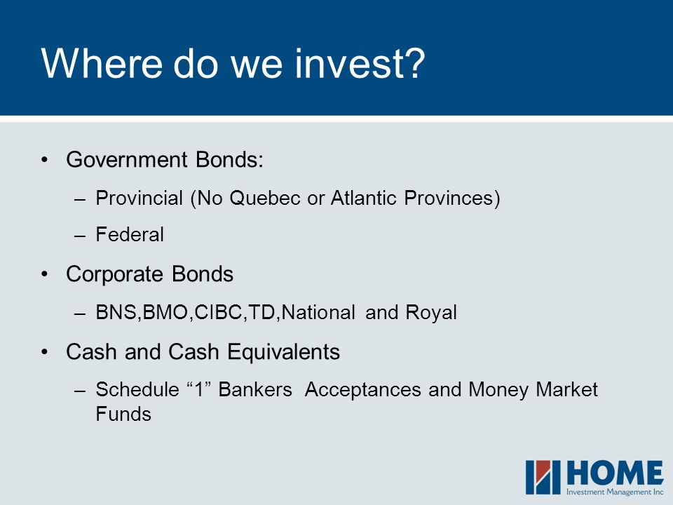 Where do we invest? Government Bonds: –Provincial (No Quebec or Atlantic Provinces) –Federal Corporate Bonds –BNS,BMO,CIBC,TD,National and Royal Cash