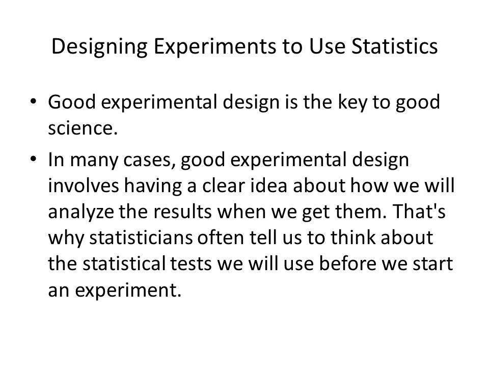 Designing Experiments to Use Statistics Good experimental design is the key to good science. In many cases, good experimental design involves having a