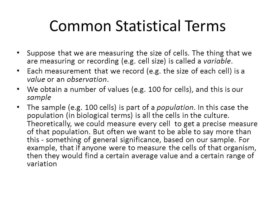 Common Statistical Terms Suppose that we are measuring the size of cells. The thing that we are measuring or recording (e.g. cell size) is called a va