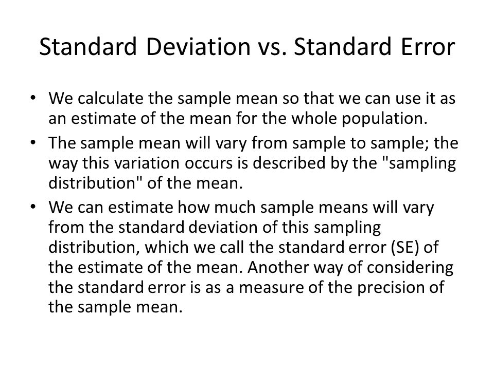 Standard Deviation vs. Standard Error We calculate the sample mean so that we can use it as an estimate of the mean for the whole population. The samp