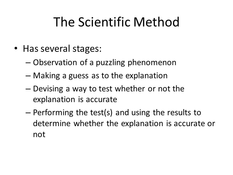 The Scientific Method Has several stages: – Observation of a puzzling phenomenon – Making a guess as to the explanation – Devising a way to test wheth