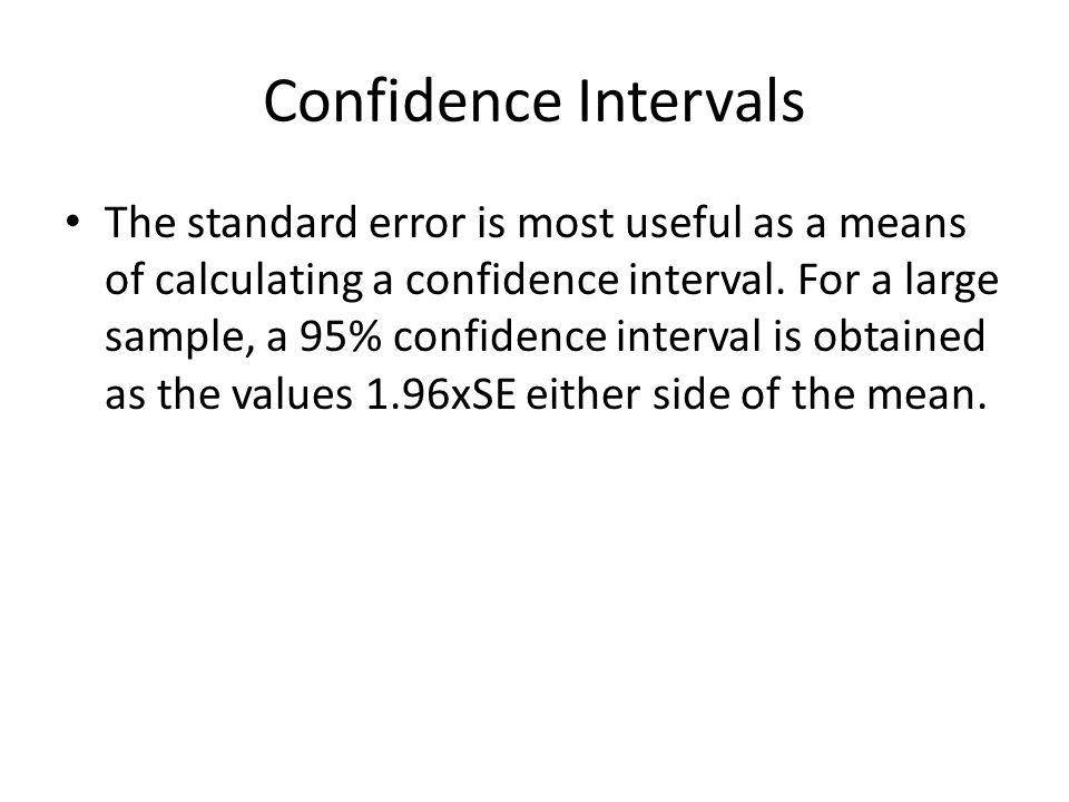 Confidence Intervals The standard error is most useful as a means of calculating a confidence interval. For a large sample, a 95% confidence interval