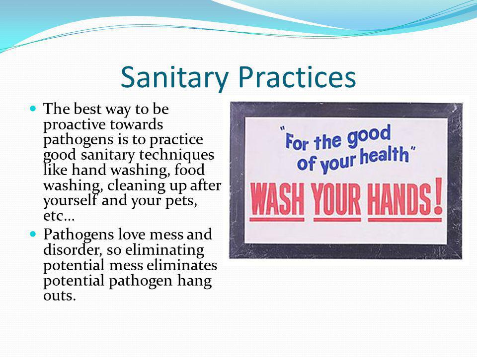 Sanitary Practices The best way to be proactive towards pathogens is to practice good sanitary techniques like hand washing, food washing, cleaning up after yourself and your pets, etc… Pathogens love mess and disorder, so eliminating potential mess eliminates potential pathogen hang outs.