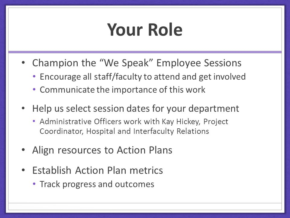 Your Role Champion the We Speak Employee Sessions Encourage all staff/faculty to attend and get involved Communicate the importance of this work Help us select session dates for your department Administrative Officers work with Kay Hickey, Project Coordinator, Hospital and Interfaculty Relations Align resources to Action Plans Establish Action Plan metrics Track progress and outcomes