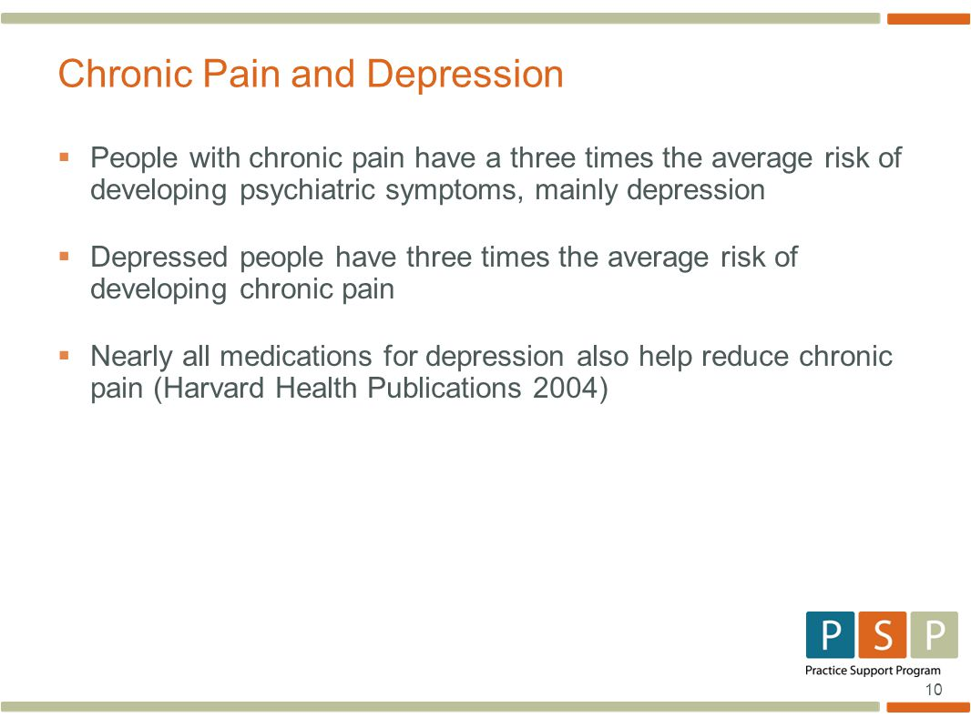 10  People with chronic pain have a three times the average risk of developing psychiatric symptoms, mainly depression  Depressed people have three times the average risk of developing chronic pain  Nearly all medications for depression also help reduce chronic pain (Harvard Health Publications 2004) Chronic Pain and Depression
