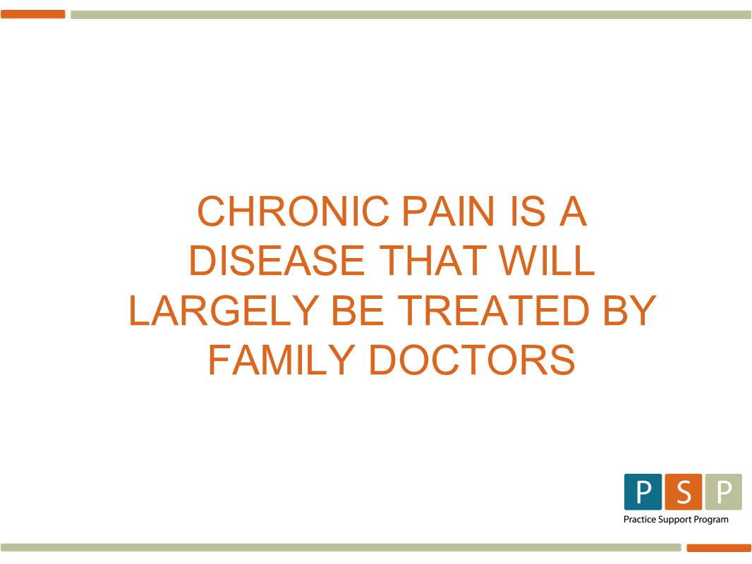 CHRONIC PAIN IS A DISEASE THAT WILL LARGELY BE TREATED BY FAMILY DOCTORS
