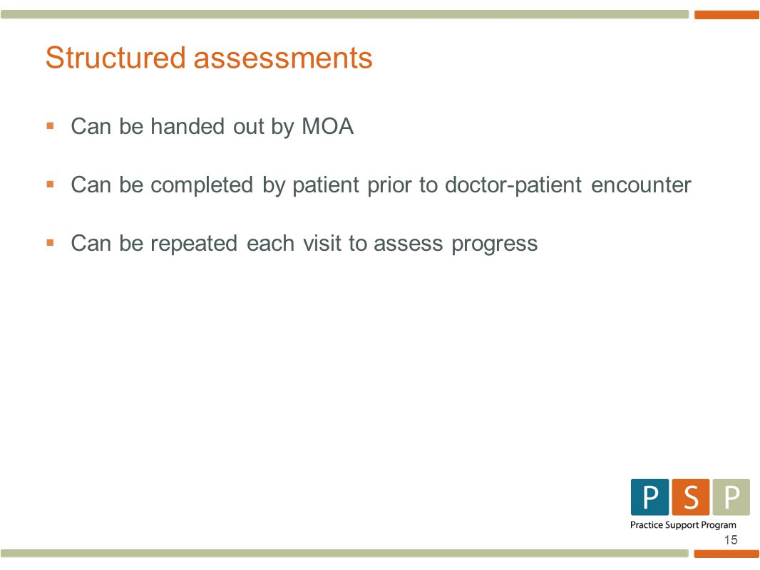 15  Can be handed out by MOA  Can be completed by patient prior to doctor-patient encounter  Can be repeated each visit to assess progress Structured assessments