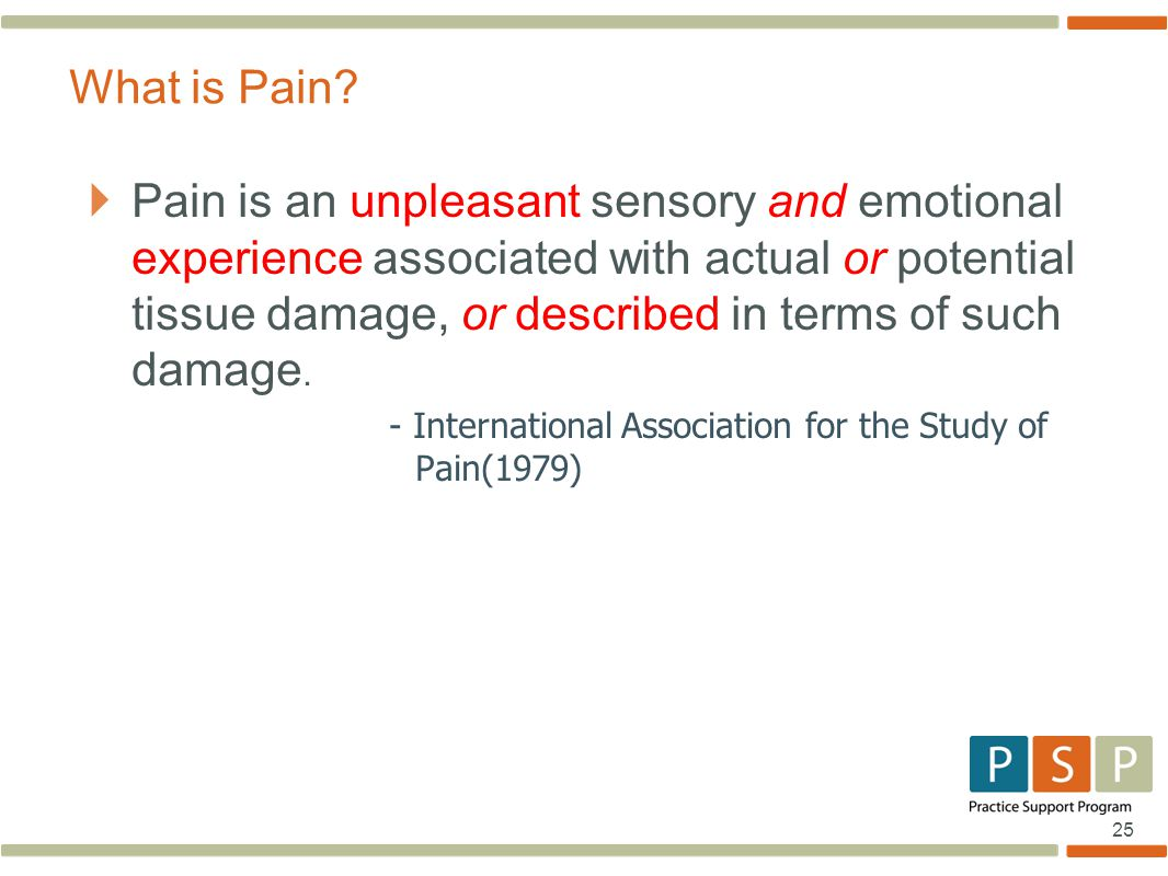 25  Pain is an unpleasant sensory and emotional experience associated with actual or potential tissue damage, or described in terms of such damage.