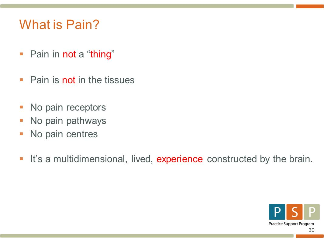 30  Pain in not a thing  Pain is not in the tissues  No pain receptors  No pain pathways  No pain centres  It's a multidimensional, lived, experience constructed by the brain.