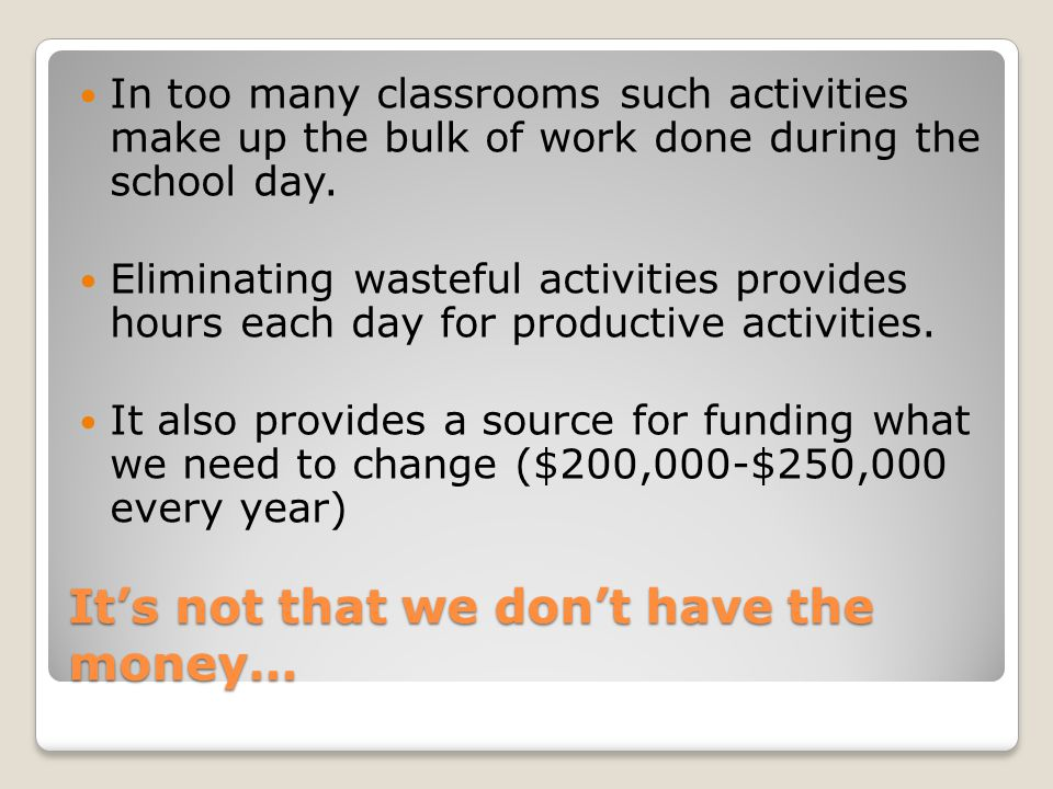 It's not that we don't have the money… In too many classrooms such activities make up the bulk of work done during the school day.