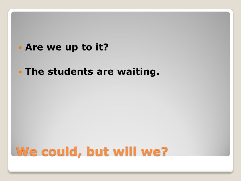 We could, but will we? Are we up to it? The students are waiting.