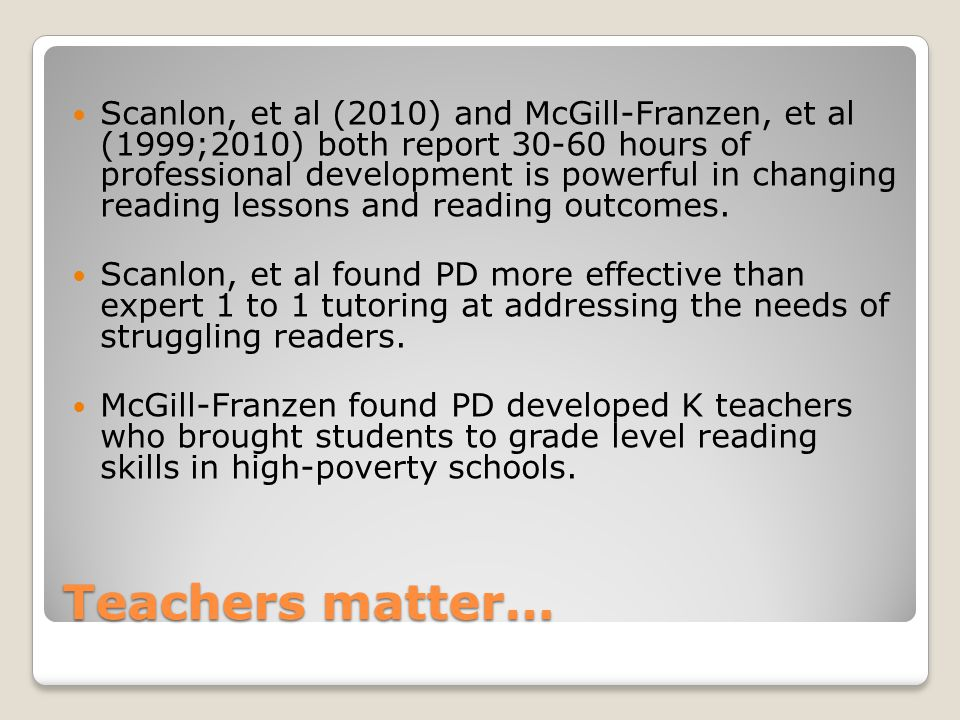 Teachers matter… Scanlon, et al (2010) and McGill-Franzen, et al (1999;2010) both report 30-60 hours of professional development is powerful in changing reading lessons and reading outcomes.