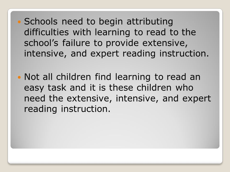 Schools need to begin attributing difficulties with learning to read to the school's failure to provide extensive, intensive, and expert reading instruction.
