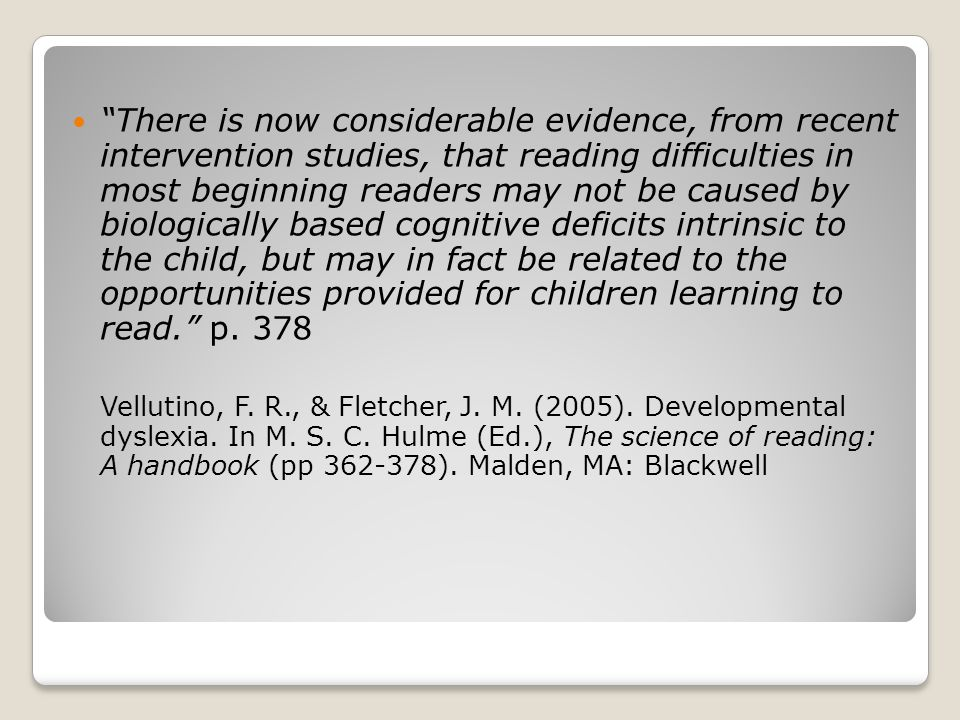 There is now considerable evidence, from recent intervention studies, that reading difficulties in most beginning readers may not be caused by biologically based cognitive deficits intrinsic to the child, but may in fact be related to the opportunities provided for children learning to read. p.