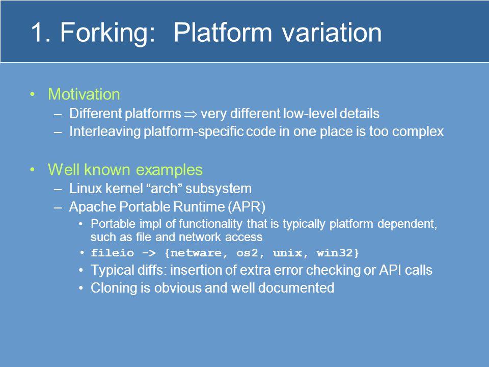 1. Forking: Platform variation Motivation –Different platforms  very different low-level details –Interleaving platform-specific code in one place is