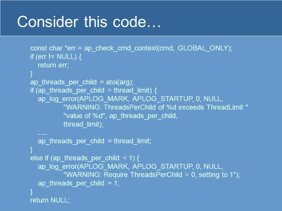Consider this code… const char *err = ap_check_cmd_context(cmd, GLOBAL_ONLY); if (err != NULL) { return err; } ap_threads_per_child = atoi(arg); if (ap_threads_per_child > thread_limit) { ap_log_error(APLOG_MARK, APLOG_STARTUP, 0, NULL, WARNING: ThreadsPerChild of %d exceeds ThreadLimit value of %d , ap_threads_per_child, thread_limit); ….