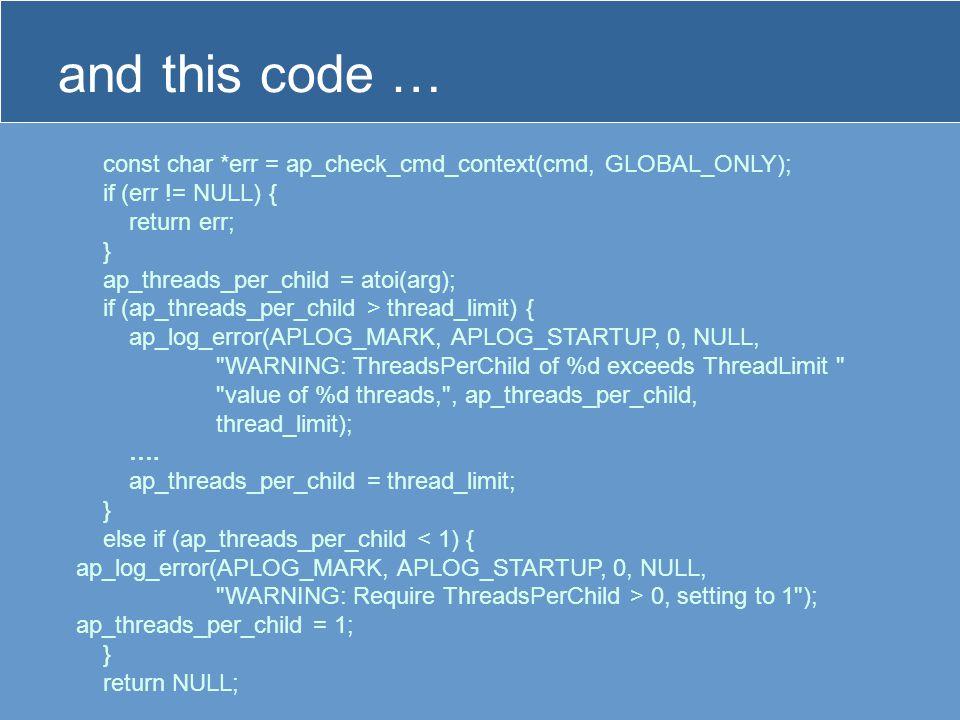 const char *err = ap_check_cmd_context(cmd, GLOBAL_ONLY); if (err != NULL) { return err; } ap_threads_per_child = atoi(arg); if (ap_threads_per_child > thread_limit) { ap_log_error(APLOG_MARK, APLOG_STARTUP, 0, NULL, WARNING: ThreadsPerChild of %d exceeds ThreadLimit value of %d threads, , ap_threads_per_child, thread_limit); ….