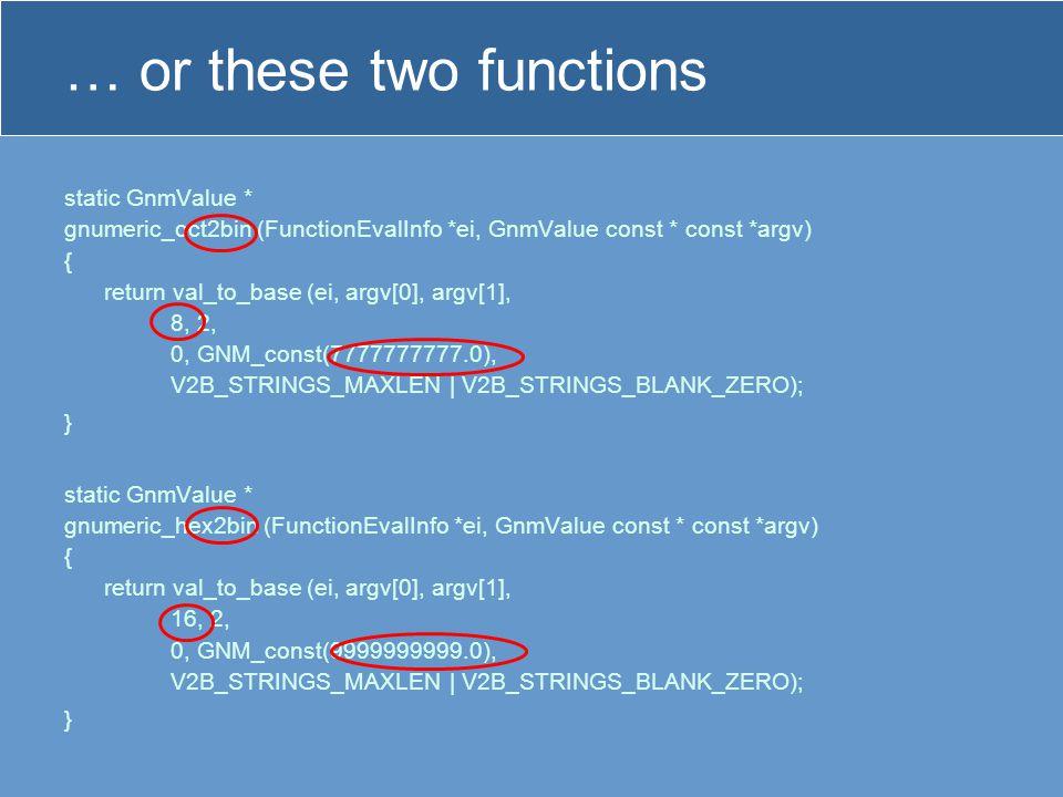 … or these two functions static GnmValue * gnumeric_oct2bin (FunctionEvalInfo *ei, GnmValue const * const *argv) { return val_to_base (ei, argv[0], argv[1], 8, 2, 0, GNM_const(7777777777.0), V2B_STRINGS_MAXLEN | V2B_STRINGS_BLANK_ZERO); } static GnmValue * gnumeric_hex2bin (FunctionEvalInfo *ei, GnmValue const * const *argv) { return val_to_base (ei, argv[0], argv[1], 16, 2, 0, GNM_const(9999999999.0), V2B_STRINGS_MAXLEN | V2B_STRINGS_BLANK_ZERO); }