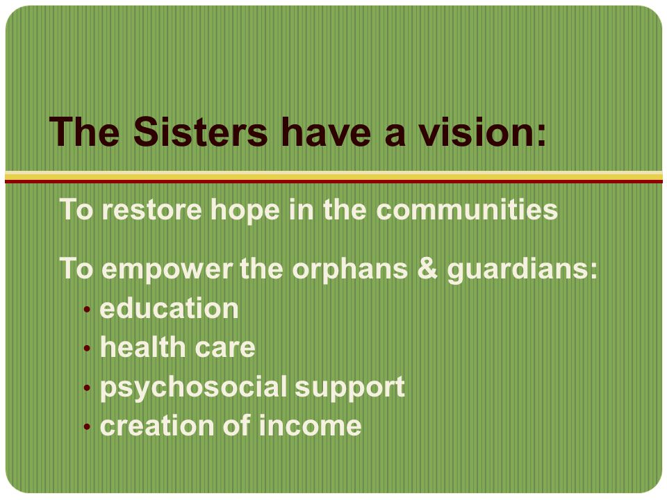 The Sisters have a vision: To restore hope in the communities To empower the orphans & guardians: education health care psychosocial support creation of income