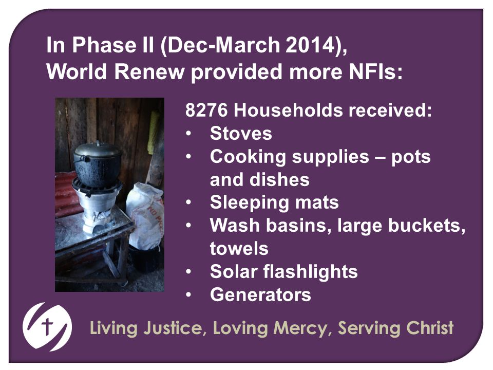 Living Justice, Loving Mercy, Serving Christ 8276 Households received: Stoves Cooking supplies – pots and dishes Sleeping mats Wash basins, large buckets, towels Solar flashlights Generators In Phase II (Dec-March 2014), World Renew provided more NFIs: