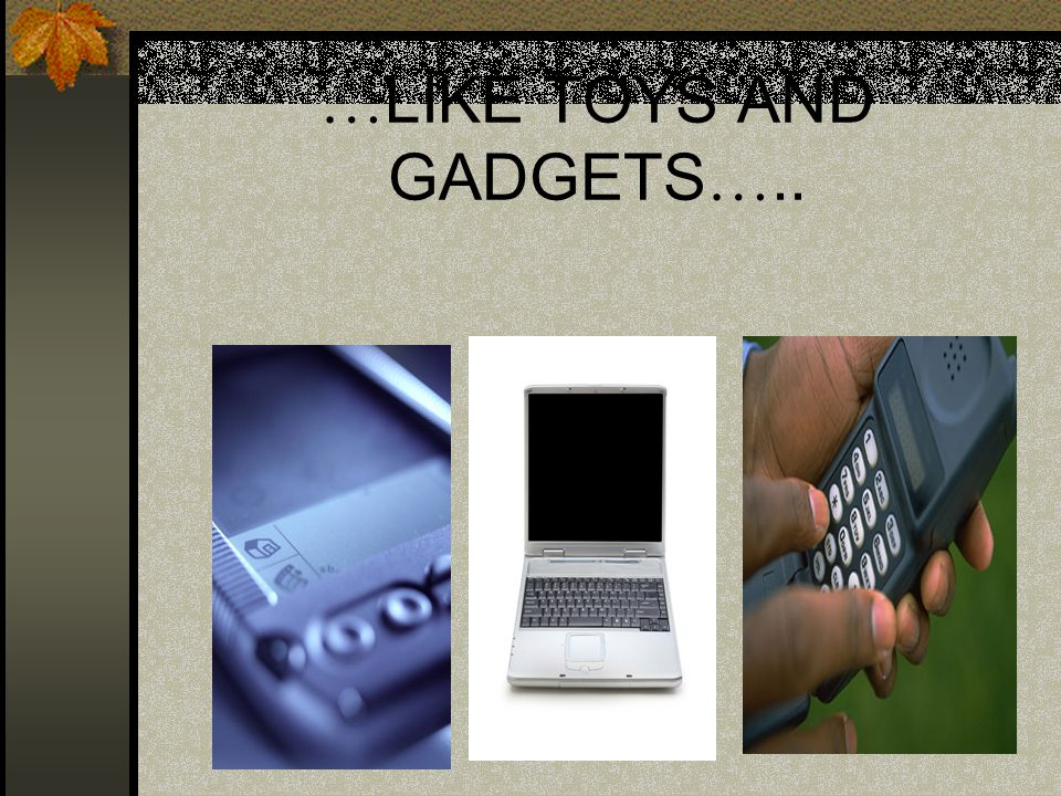 … LIKE TOYS AND GADGETS …..