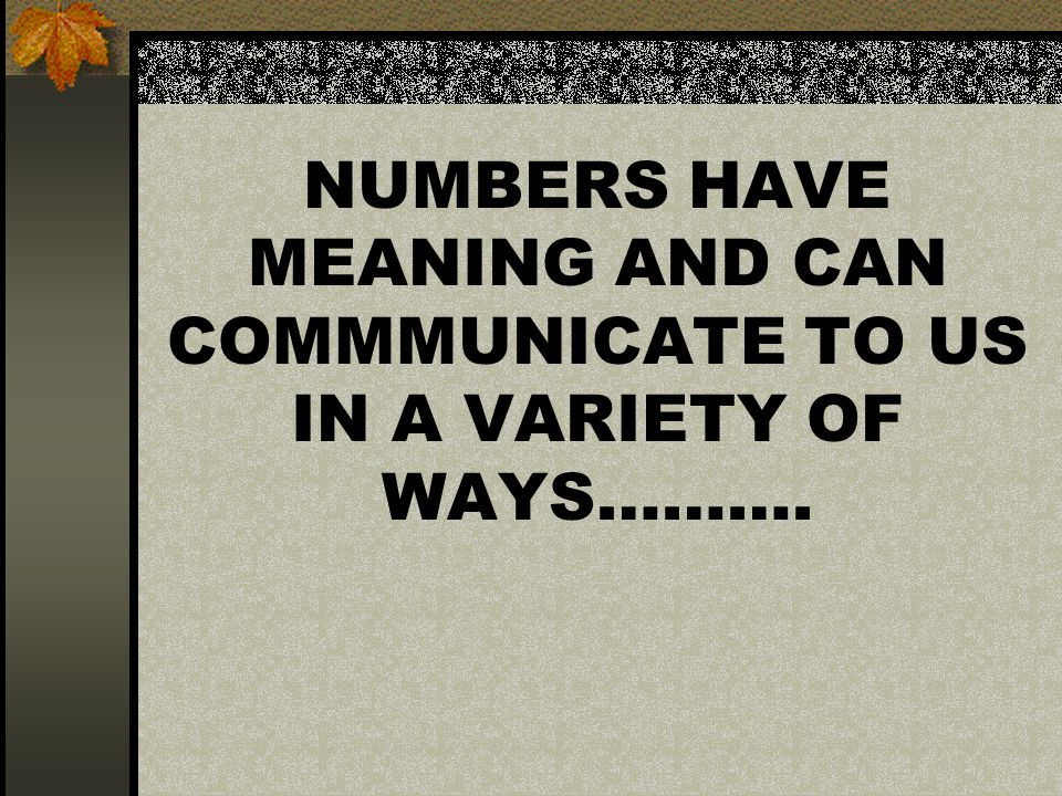 NUMBERS HAVE MEANING AND CAN COMMMUNICATE TO US IN A VARIETY OF WAYS……….
