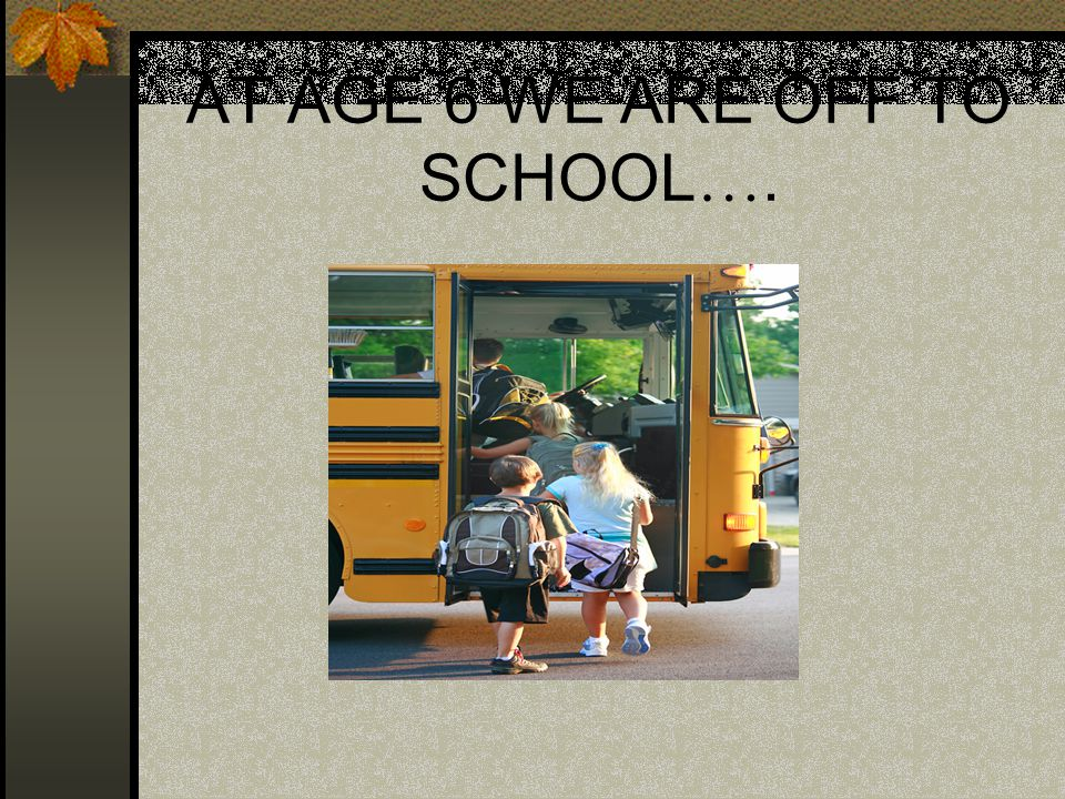 AT AGE 6 WE ARE OFF TO SCHOOL ….