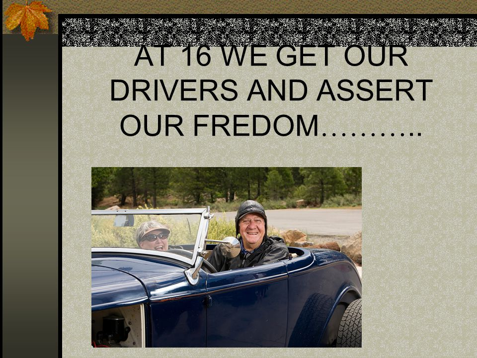 AT 16 WE GET OUR DRIVERS AND ASSERT OUR FREDOM ………..