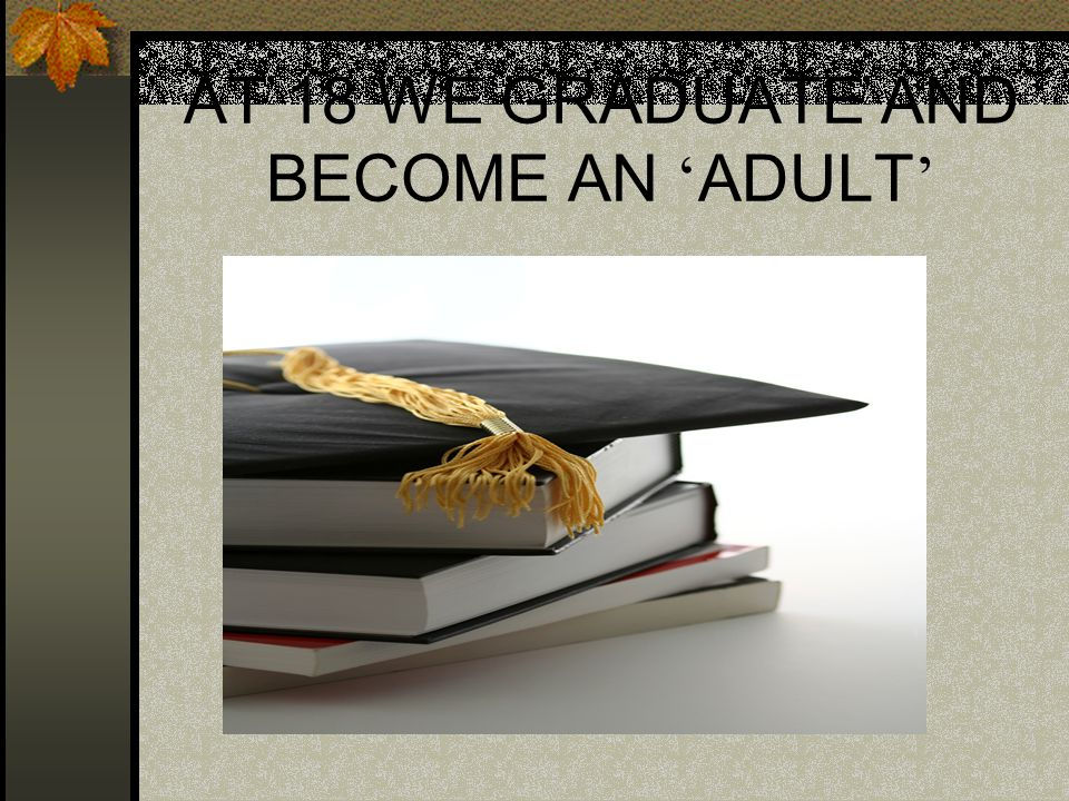 AT 18 WE GRADUATE AND BECOME AN ' ADULT '