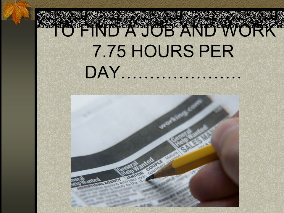 TO FIND A JOB AND WORK 7.75 HOURS PER DAY …………………