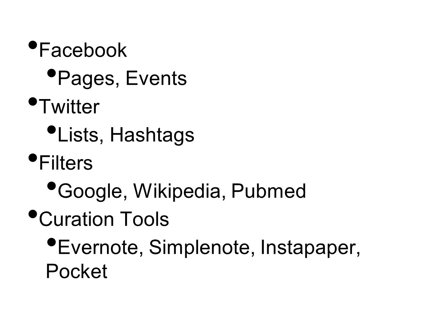 Facebook Pages, Events Twitter Lists, Hashtags Filters Google, Wikipedia, Pubmed Curation Tools Evernote, Simplenote, Instapaper, Pocket