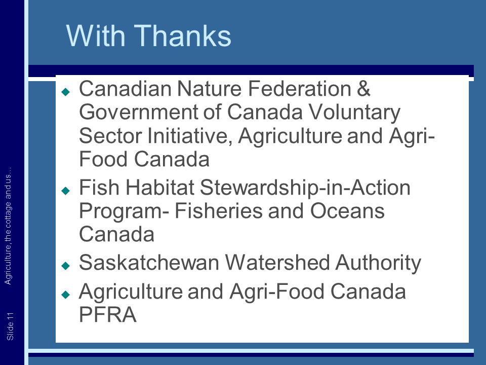 Agriculture, the cottage and us… Slide 11 With Thanks  Canadian Nature Federation & Government of Canada Voluntary Sector Initiative, Agriculture and Agri- Food Canada  Fish Habitat Stewardship-in-Action Program- Fisheries and Oceans Canada  Saskatchewan Watershed Authority  Agriculture and Agri-Food Canada PFRA